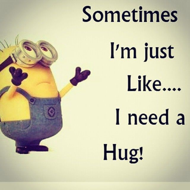I Want To Cuddle With You Quotes: Sometimes I'm Just Like...I Need A Hug! -- Minion :: Hugs